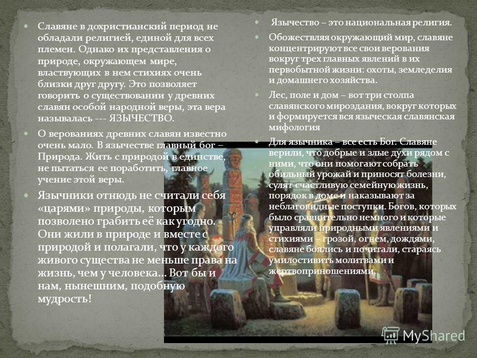 Язычество – это национальная религия. Обожествляя окружающий мир, славяне концентрируют все свои верования вокруг трех главных явлений в их первобытной жизни: охоты, земледелия и домашнего хозяйства. Лес, поле и дом – вот три столпа славянского мироз