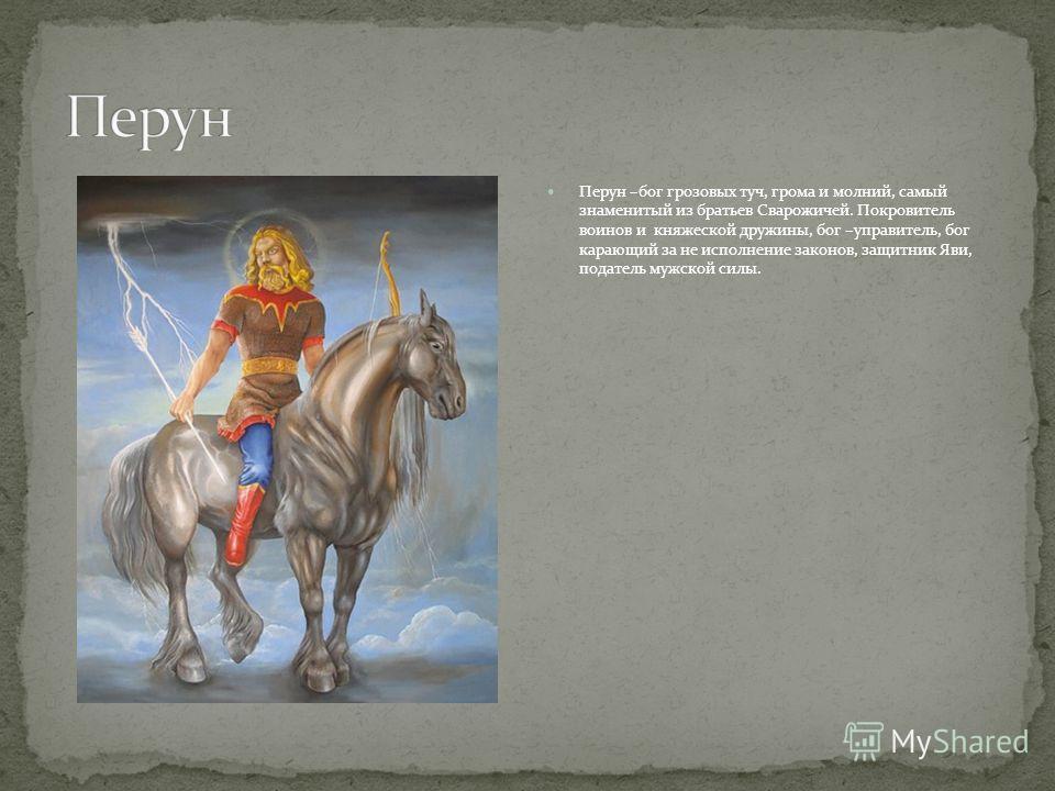 Перун –бог грозовых туч, грома и молний, самый знаменитый из братьев Сварожичей. Покровитель воинов и княжеской дружины, бог –управитель, бог карающий за не исполнение законов, защитник Яви, податель мужской силы.