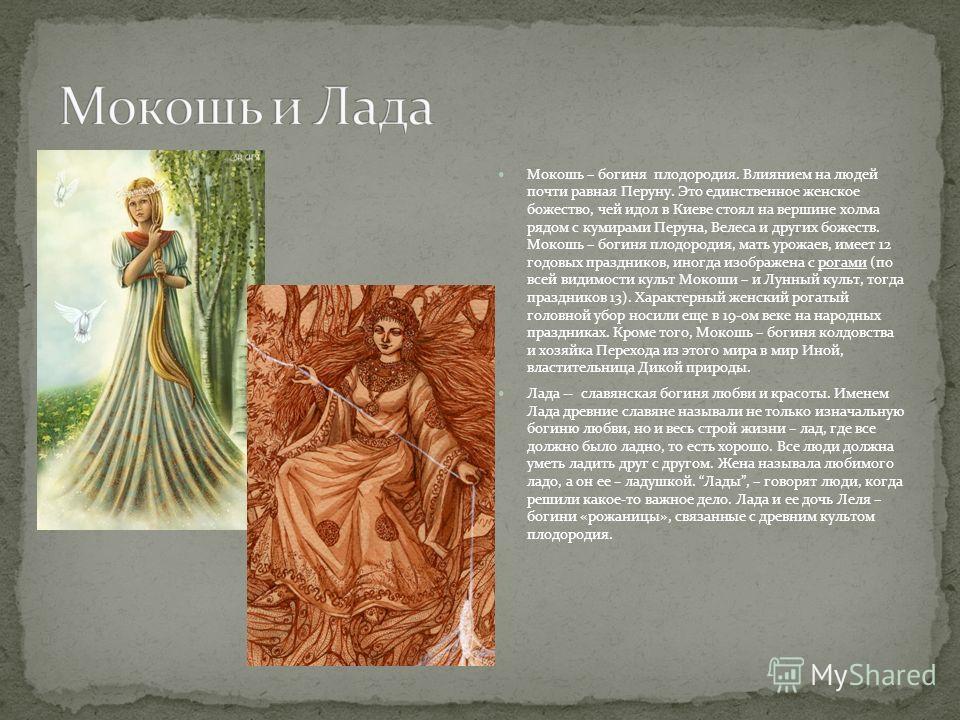 Мокошь – богиня плодородия. Влиянием на людей почти равная Перуну. Это единственное женское божество, чей идол в Киеве стоял на вершине холма рядом с кумирами Перуна, Велеса и других божеств. Мокошь – богиня плодородия, мать урожаев, имеет 12 годовых