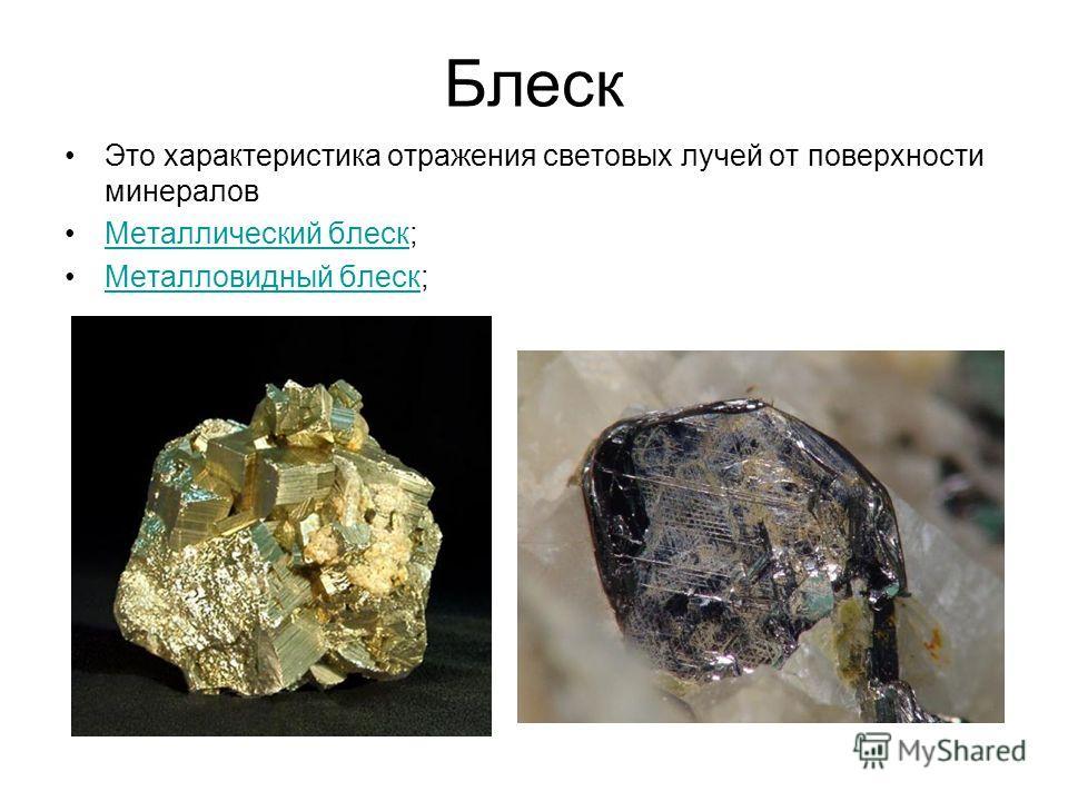Блеск Это характеристика отражения световых лучей от поверхности минералов Металлический блеск;Металлический блеск Металловидный блеск;Металловидный блеск