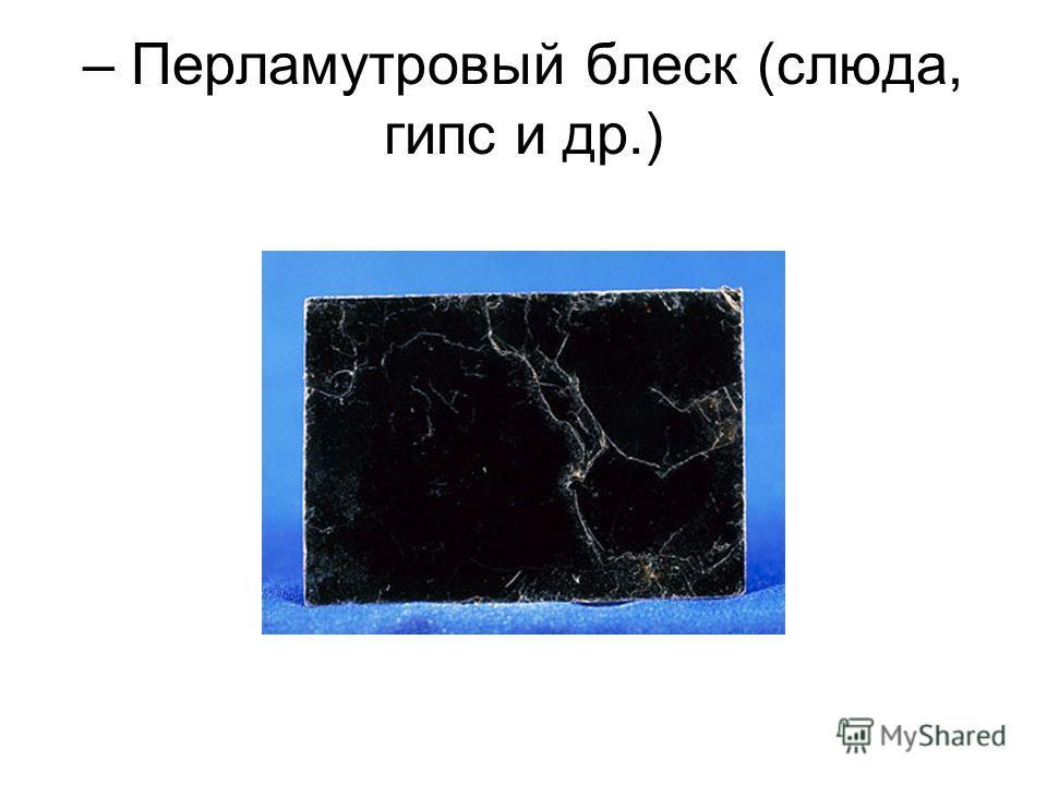 – Перламутровый блеск (слюда, гипс и др.)
