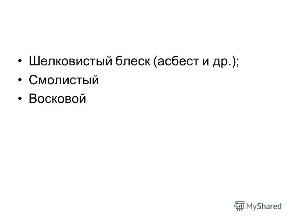 Шелковистый блеск (асбест и др.); Смолистый Восковой