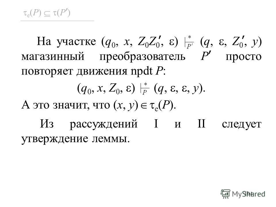 104 e (P) (P ) На участке (q 0, x, Z 0 Z 0, ) (q,, Z 0, y) магазинный преобразователь P просто повторяет движения npdt P: (q 0, x, Z 0, ) (q,,, y). А это значит, что (x, y) e (P). Из рассуждений I и II следует утверждение леммы.