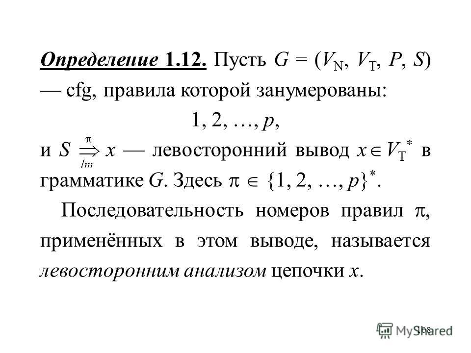 108 Определение 1.12. Пусть G = (V N, V T, P, S) cfg, правила которой занумерованы: 1, 2, …, p, и S x левосторонний вывод x V T * в грамматике G. Здесь {1, 2, …, p} *. Последовательность номеров правил, применённых в этом выводе, называется левосторо