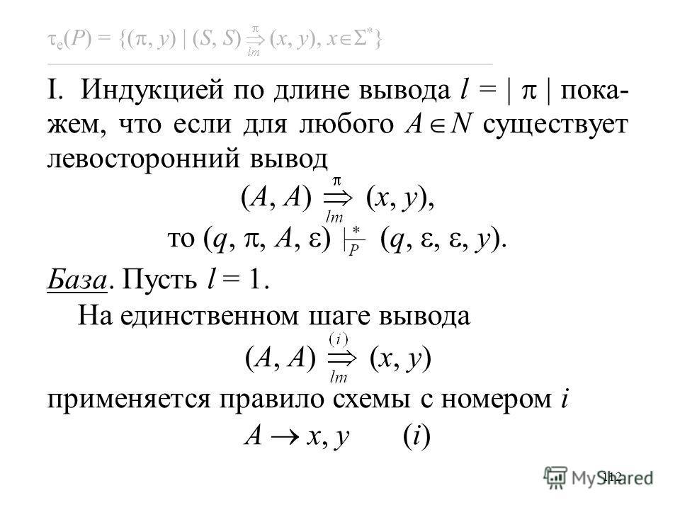 112 e (P) = {(, y) (S, S) (x, y), x * } I. Индукцией по длине вывода l = | | пока- жем, что если для любого A N существует левосторонний вывод (A, A) (x, y), то (q,, A, ) (q,,, y). База. Пусть l = 1. На единственном шаге вывода (A, A) (x, y) применяе