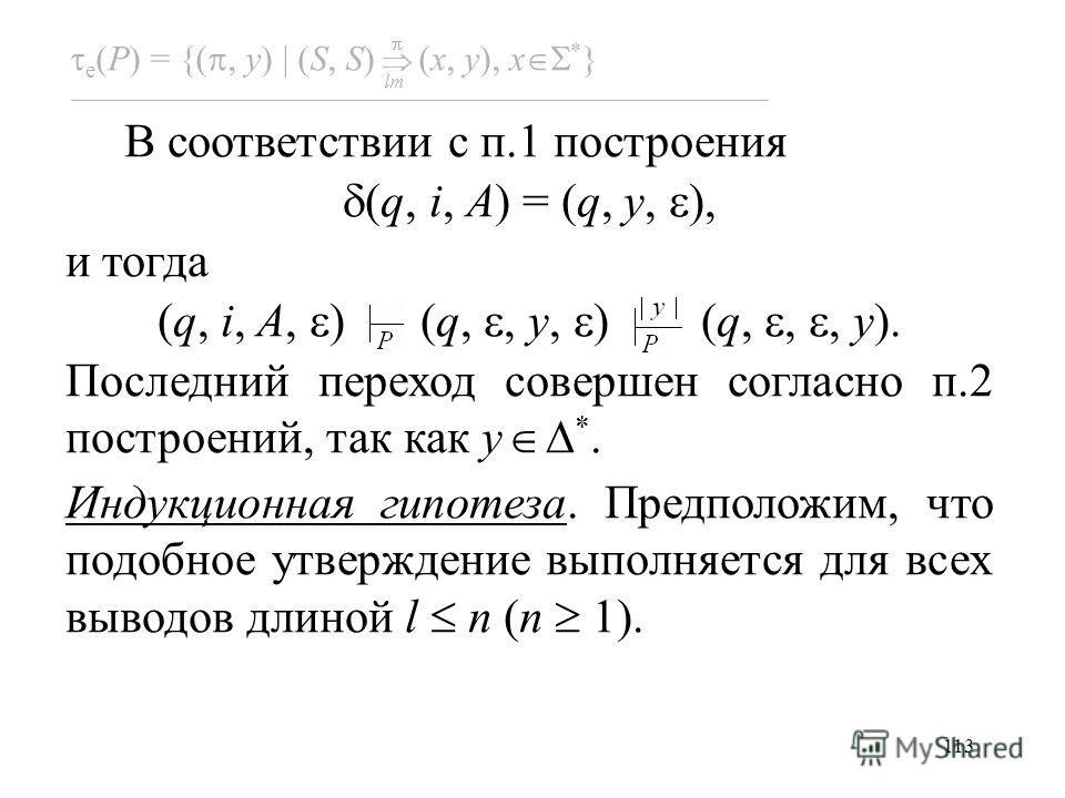 113 e (P) = {(, y) (S, S) (x, y), x * } В соответствии с п.1 построения (q, i, A) = (q, y, ), и тогда (q, i, A, ) (q,, y, ) (q,,, y). Последний переход совершен согласно п.2 построений, так как y *. Индукционная гипотеза. Предположим, что подобное ут