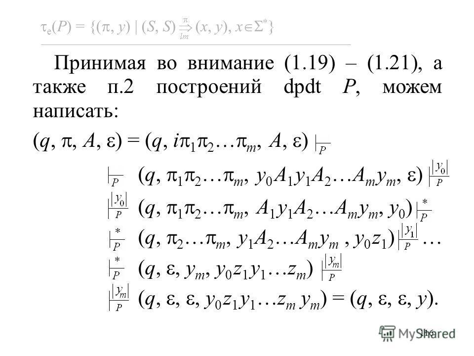 116 e (P) = {(, y) (S, S) (x, y), x * } Принимая во внимание (1.19) – (1.21), а также п.2 построений dpdt P, можем написать: (q,, A, ) = (q, i 1 2 … m, A, ) (q, 1 2 … m, y 0 A 1 y 1 A 2 …A m y m, ) (q, 1 2 … m, A 1 y 1 A 2 …A m y m, y 0 ) (q, 2 … m,