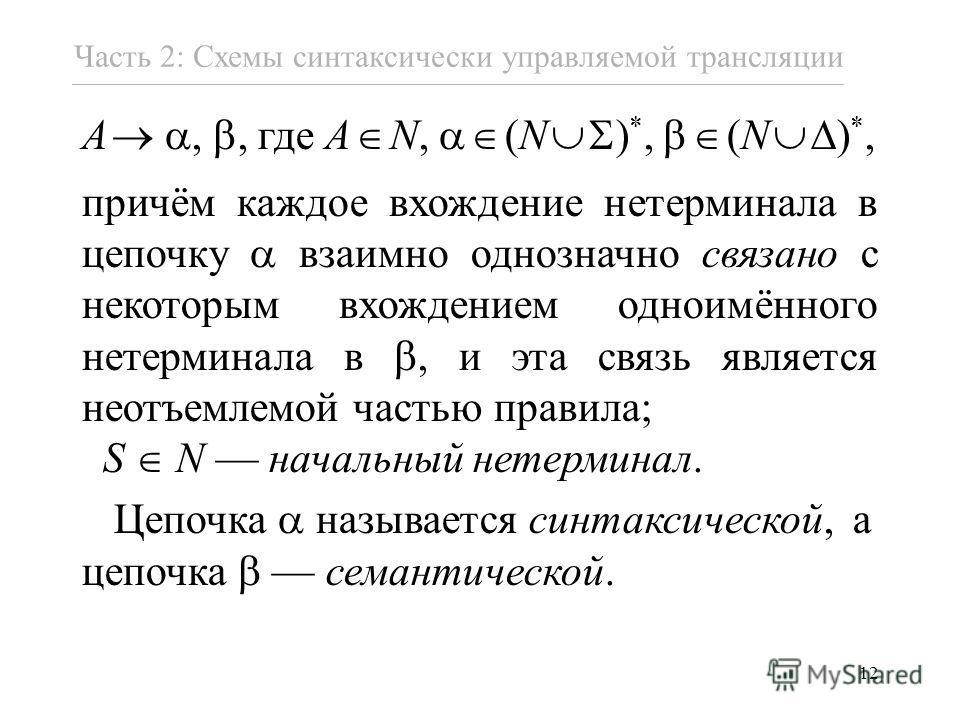 12 A,, где A N, (N ) *, (N ) *, причём каждое вхождение нетерминала в цепочку взаимно однозначно связано с некоторым вхождением одноимённого нетерминала в, и эта связь является неотъемлемой частью правила; S N начальный нетерминал. Цепочка называется