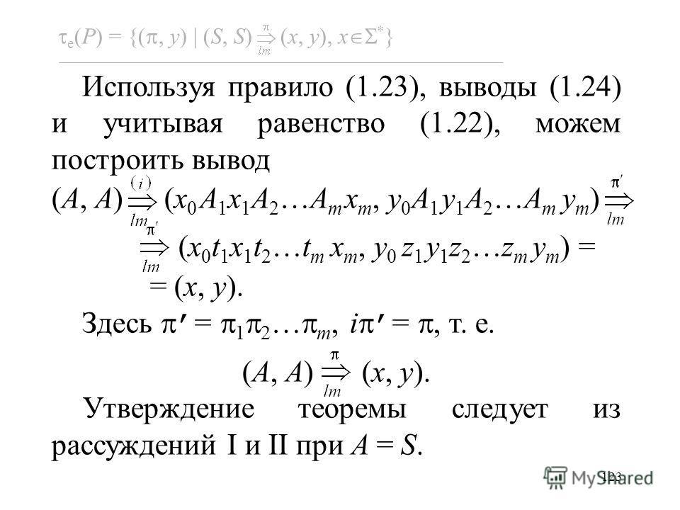 123 e (P) = {(, y) (S, S) (x, y), x * } Используя правило (1.23), выводы (1.24) и учитывая равенство (1.22), можем построить вывод (A, A) (x 0 A 1 x 1 A 2 …A m x m, y 0 A 1 y 1 A 2 …A m y m ) (x 0 t 1 x 1 t 2 …t m x m, y 0 z 1 y 1 z 2 …z m y m ) = =