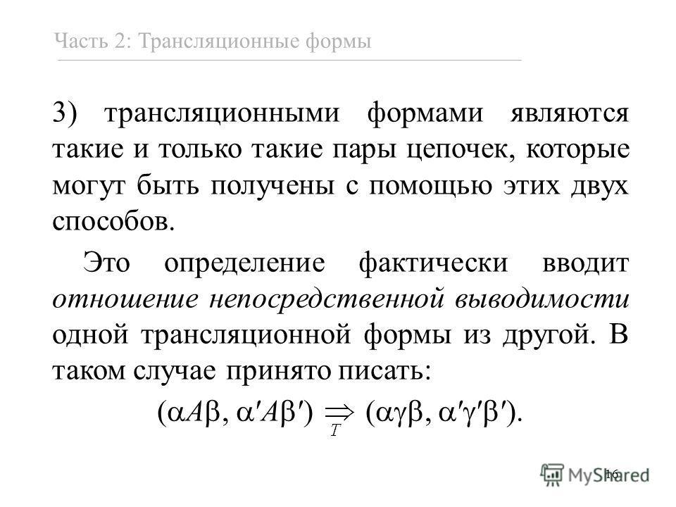 16 3) трансляционными формами являются такие и только такие пары цепочек, которые могут быть получены с помощью этих двух способов. Это определение фактически вводит отношение непосредственной выводимости одной трансляционной формы из другой. В таком