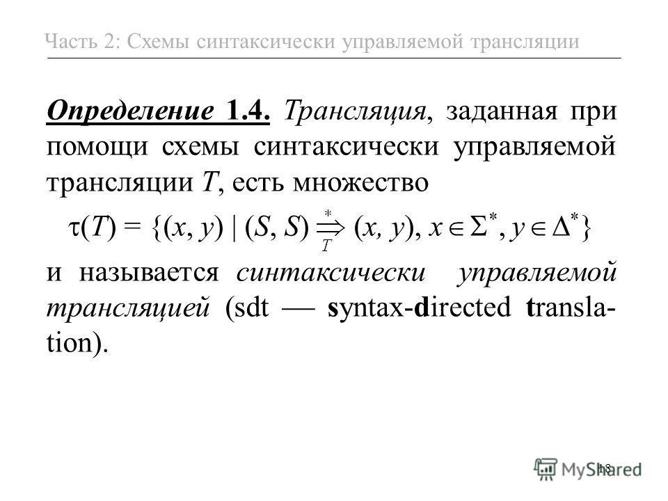 18 Часть 2: Схемы синтаксически управляемой трансляции Определение 1.4. Трансляция, заданная при помощи схемы синтаксически управляемой трансляции T, есть множество (T) = {(x, y) (S, S) (x, y), x *, y * } и называется синтаксически управляемой трансл