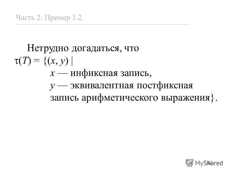 22 Нетрудно догадаться, что (T) = {(x, y) x инфиксная запись, y эквивалентная постфиксная запись арифметического выражения}. Часть 2: Пример 1.2.