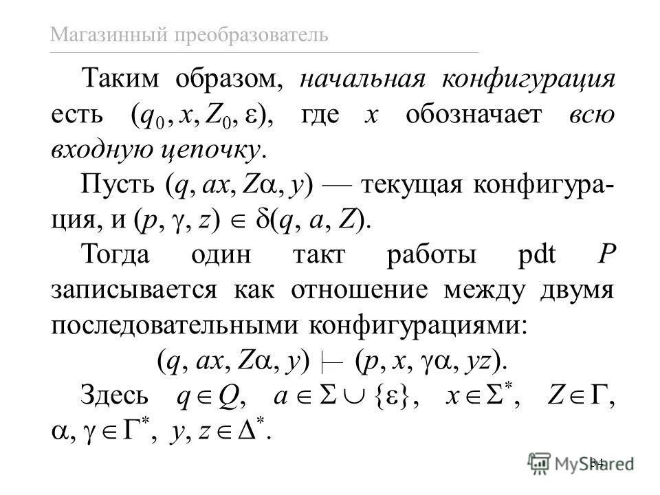 34 Магазинный преобразователь Таким образом, начальная конфигурация есть (q 0,x,Z 0, ), где x обозначает всю входную цепочку. Пусть (q,ax,Z,y) текущая конфигура- ция, и (p,, z) (q, a, Z). Тогда один такт работы pdt P записывается как отношение между