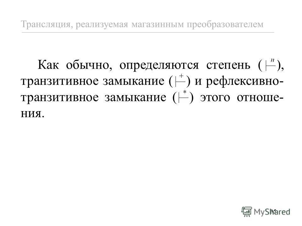 35 Как обычно, определяются степень ( ), транзитивное замыкание ( ) и рефлексивно- транзитивное замыкание ( ) этого отноше- ния. Трансляция, реализуемая магазинным преобразователем