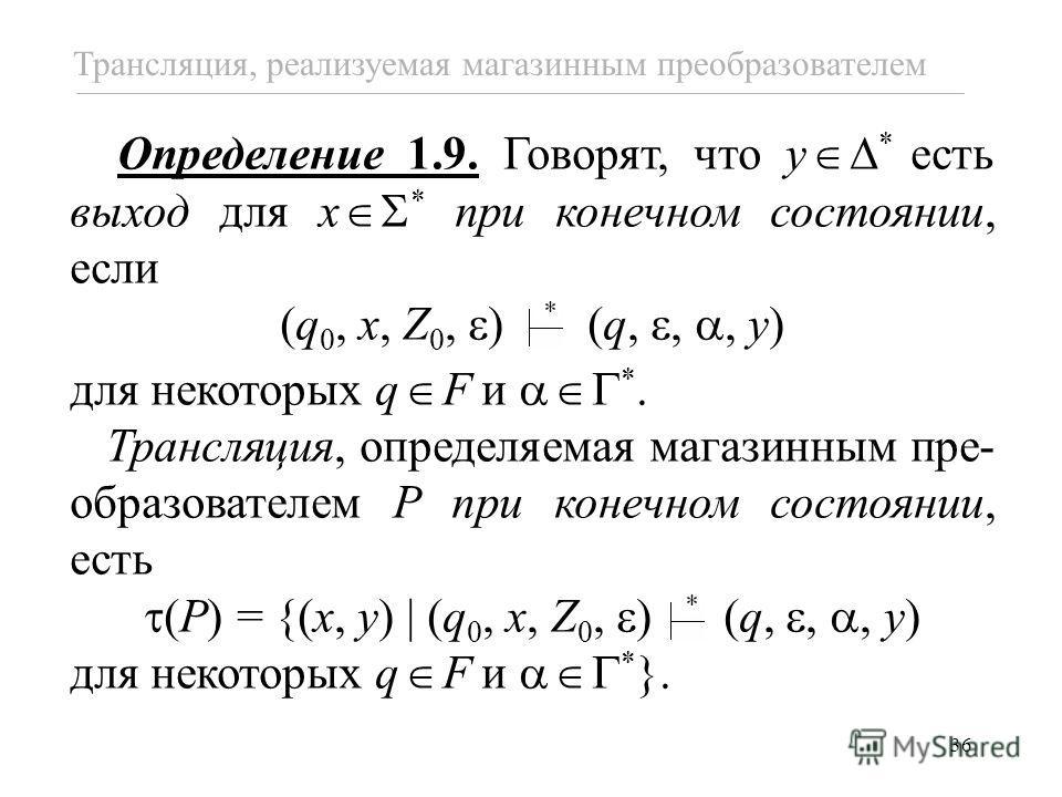 36 Трансляция, реализуемая магазинным преобразователем Определение 1.9. Говорят, что y * есть выход для x * при конечном состоянии, если (q 0, x, Z 0, ) (q,,, y) для некоторых q F и *. Трансляция, определяемая магазинным пре- образователем P при коне