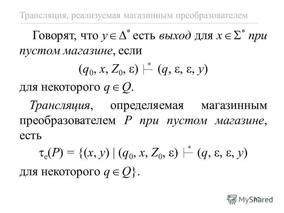 37 Говорят, что y * есть выход для x * при пустом магазине, если (q 0, x, Z 0, ) (q,,, y) для некоторого q Q. Трансляция, определяемая магазинным преобразователем P при пустом магазине, есть e (P) = {(x, y) (q 0, x, Z 0, ) (q,,, y) для некоторого q Q