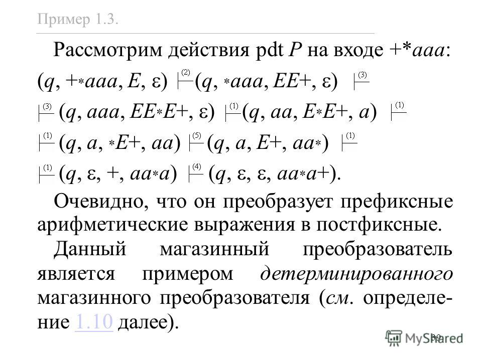 39 Пример 1.3. Рассмотрим действия pdt P на входе +*aaa: (q, + * aaa, E, ) (q, * aaa, EE+, ) (q, aaa, EE * E+, ) (q, aa, E * E+, a) (q, a, * E+, aa) (q, a, E+, aa * ) (q,, +, aa * a) (q,,, aa * a+). Очевидно, что он преобразует префиксные арифметичес