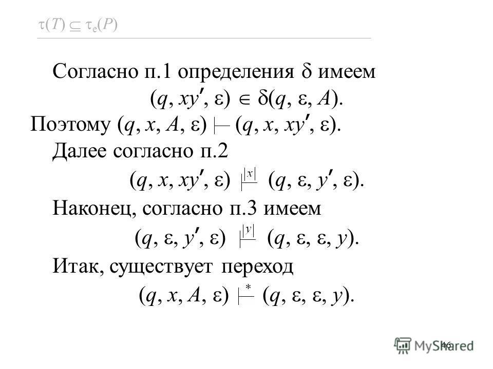 46 (T) e (P) Согласно п.1 определения имеем (q, xy, ) (q,, A). Поэтому (q, x, A, ) (q, x, xy, ). Далее согласно п.2 (q, x, xy, ) (q,, y, ). Наконец, согласно п.3 имеем (q,, y, ) (q,,, y). Итак, существует переход (q, x, A, ) (q,,, y).