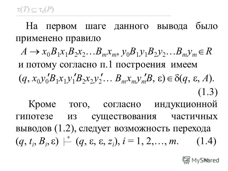 48 На первом шаге данного вывода было применено правило A x 0 B 1 x 1 B 2 x 2 …B m x m, y 0 B 1 y 1 B 2 y 2 …B m y m R и потому согласно п.1 построения имеем (q, x 0 y 0 B 1 x 1 y 1 B 2 x 2 y 2 … B m x m y m B, ) (q,, A). (1.3) Кроме того, согласно и