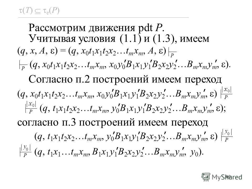 49 Рассмотрим движения pdt P. Учитывая условия (1.1) и (1.3), имеем (q, x, A, ) = (q, x 0 t 1 x 1 t 2 x 2 …t m x m, A, ) (q, x 0 t 1 x 1 t 2 x 2 …t m x m, x 0 y 0 B 1 x 1 y 1 B 2 x 2 y 2 …B m x m y m, ). Согласно п.2 построений имеем переход (q, x 0