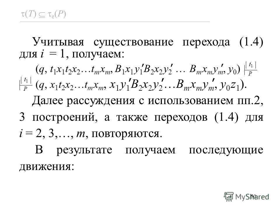 50 Учитывая существование перехода (1.4) для i = 1, получаем: (q, t 1 x 1 t 2 x 2 …t m x m, B 1 x 1 y 1 B 2 x 2 y 2 … B m x m y m, y 0 ) (q, x 1 t 2 x 2 …t m x m, x 1 y 1 B 2 x 2 y 2 …B m x m y m, y 0 z 1 ). Далее рассуждения с использованием пп.2, 3