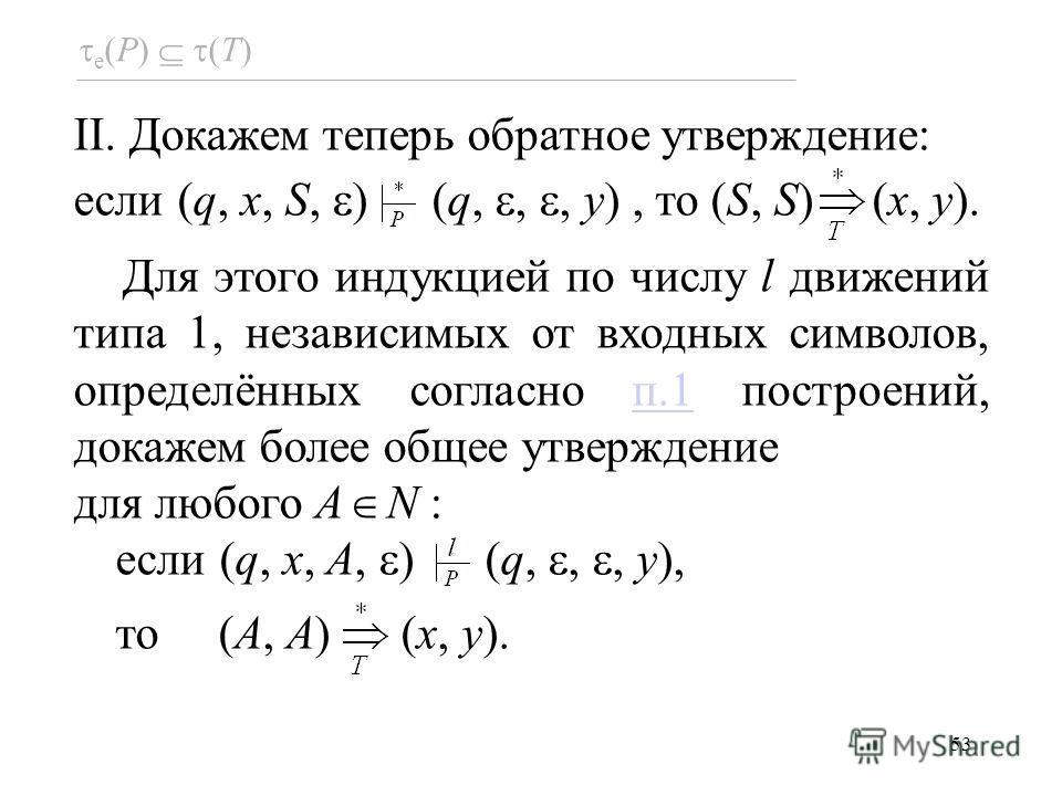 53 e (P) (T) II. Докажем теперь обратное утверждение: если (q, x, S, ) (q,,, y), то (S, S) (x, y). Для этого индукцией по числу l движений типа 1, независимых от входных символов, определённых согласно п.1 построений, докажем более общее утверждениеп