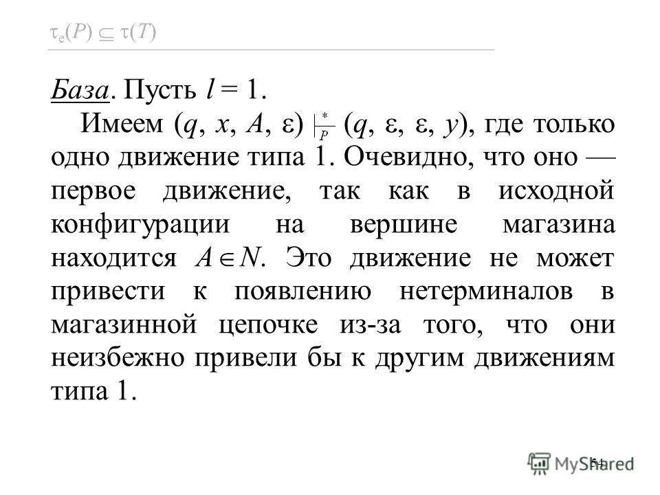 54 База. Пусть l = 1. Имеем (q, x, A, ) (q,,, y), где только одно движение типа 1. Очевидно, что оно первое движение, так как в исходной конфигурации на вершине магазина находится A N. Это движение не может привести к появлению нетерминалов в магазин