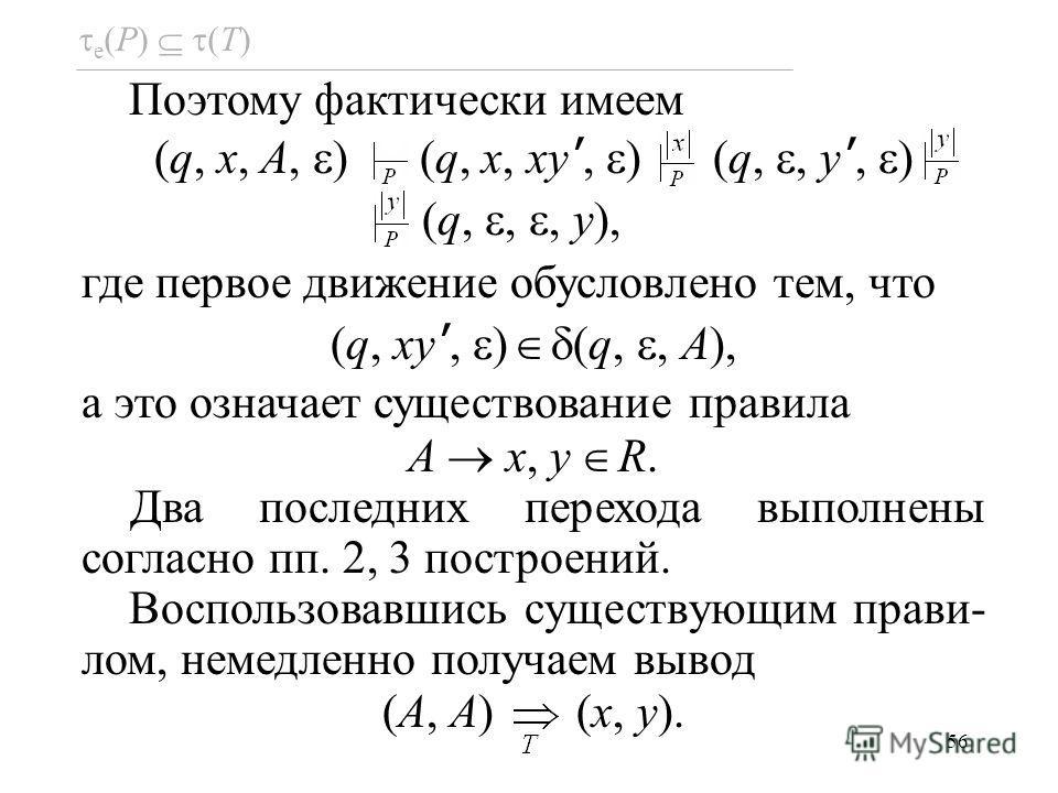 56 e (P) (T) Поэтому фактически имеем (q, x, A, ) (q, x, xy, ) (q,, y, ) (q,,, y), где первое движение обусловлено тем, что (q, xy, ) (q,, A), а это означает существование правила A x, y R. Два последних перехода выполнены согласно пп. 2, 3 построени