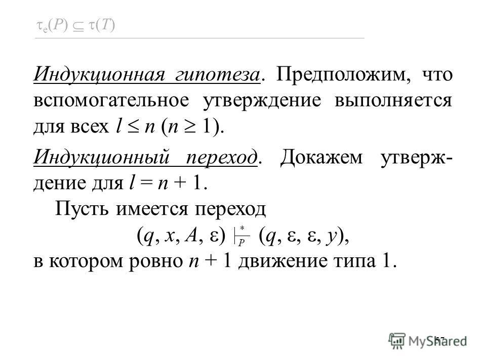 57 e (P) (T) Индукционная гипотеза. Предположим, что вспомогательное утверждение выполняется для всех l n (n 1). Индукционный переход. Докажем утверж- дение для l = n + 1. Пусть имеется переход (q, x, A, ) (q,,, y), в котором ровно n + 1 движение тип