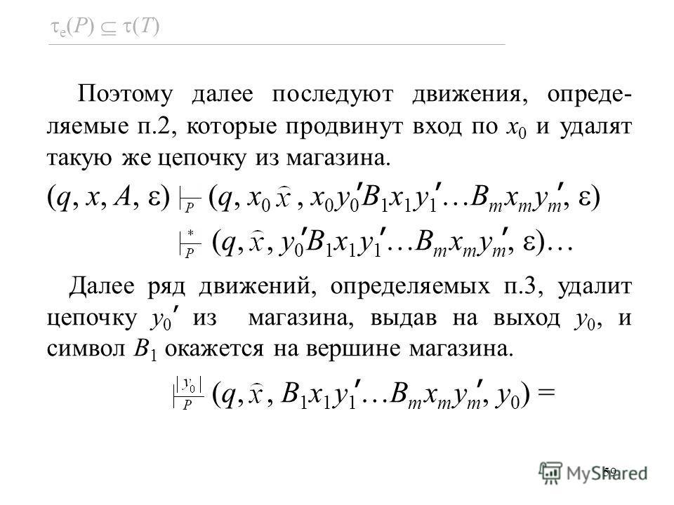 59 e (P) (T) Поэтому далее последуют движения, опреде- ляемые п.2, которые продвинут вход по x 0 и удалят такую же цепочку из магазина. (q, x, A, ) (q, x 0, x 0 y 0 B 1 x 1 y 1 …B m x m y m, ) (q,, y 0 B 1 x 1 y 1 …B m x m y m, )… Далее ряд движений,