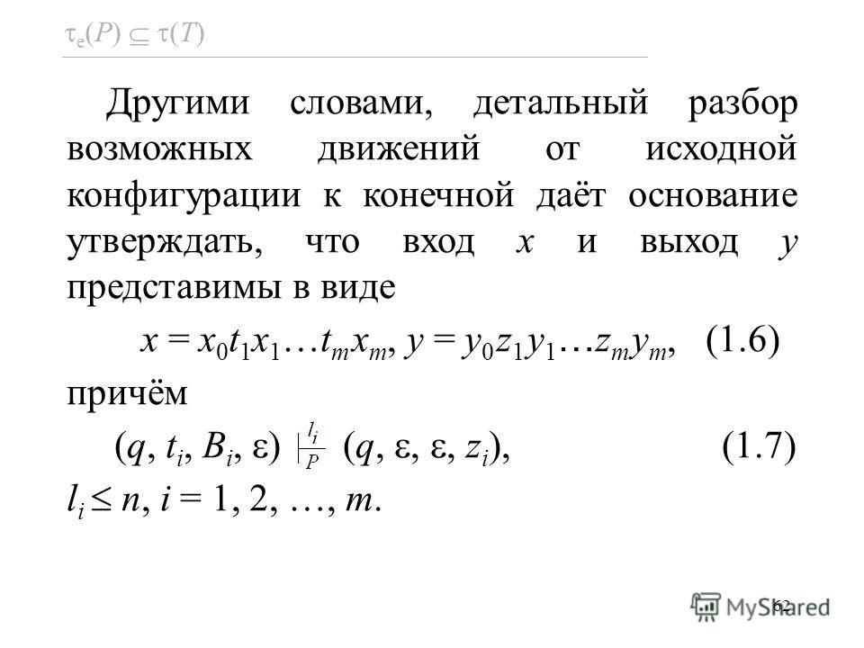 62 e (P) (T) Другими словами, детальный разбор возможных движений от исходной конфигурации к конечной даёт основание утверждать, что вход x и выход y представимы в виде x = x 0 t 1 x 1 …t m x m, y = y 0 z 1 y 1 … z m y m, (1.6) причём (q, t i, B i, )
