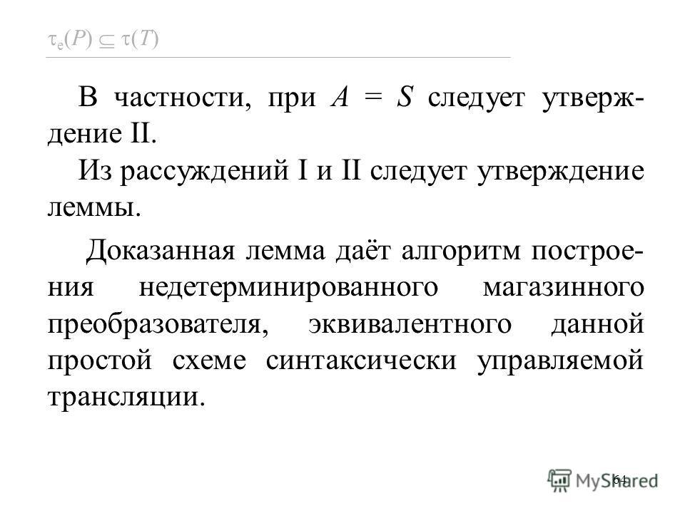 64 В частности, при A = S следует утверж- дение II. Из рассуждений I и II следует утверждение леммы. Доказанная лемма даёт алгоритм построе- ния недетерминированного магазинного преобразователя, эквивалентного данной простой схеме синтаксически управ