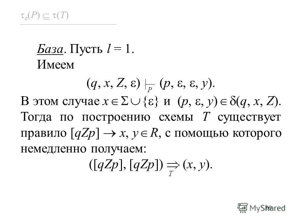 69 e (P) (T) База. Пусть l = 1. Имеем (q, x, Z, ) (p,,, y). В этом случае x { } и (p,, y) (q, x, Z). Тогда по построению схемы T существует правило [qZp] x, y R, с помощью которого немедленно получаем: ([qZp], [qZp]) (x, y).