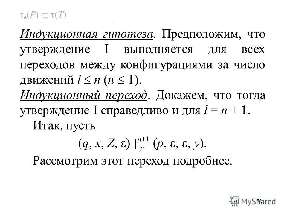 70 e (P) (T) Индукционная гипотеза. Предположим, что утверждение I выполняется для всех переходов между конфигурациями за число движений l n (n 1). Индукционный переход. Докажем, что тогда утверждение I справедливо и для l = n + 1. Итак, пусть (q, x,