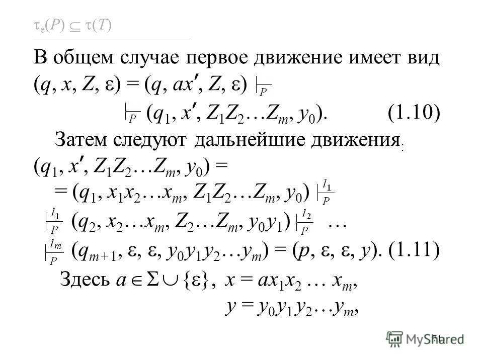71 e (P) (T) В общем случае первое движение имеет вид (q, x, Z, ) = (q, ax, Z, ) (q 1, x, Z 1 Z 2 …Z m, y 0 ). (1.10) Затем следуют дальнейшие движения : (q 1, x, Z 1 Z 2 …Z m, y 0 ) = = (q 1, x 1 x 2 …x m, Z 1 Z 2 …Z m, y 0 ) (q 2, x 2 …x m, Z 2 …Z