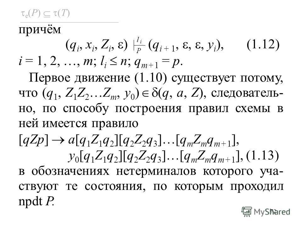 72 e (P) (T) причём (q i, x i, Z i, ) (q i + 1,,, y i ), (1.12) i = 1, 2, …, m; l i n; q m+1 = p. Первое движение (1.10) существует потому, что (q 1, Z 1 Z 2 …Z m, y 0 ) (q, a, Z), следователь- но, по способу построения правил схемы в ней имеется пра