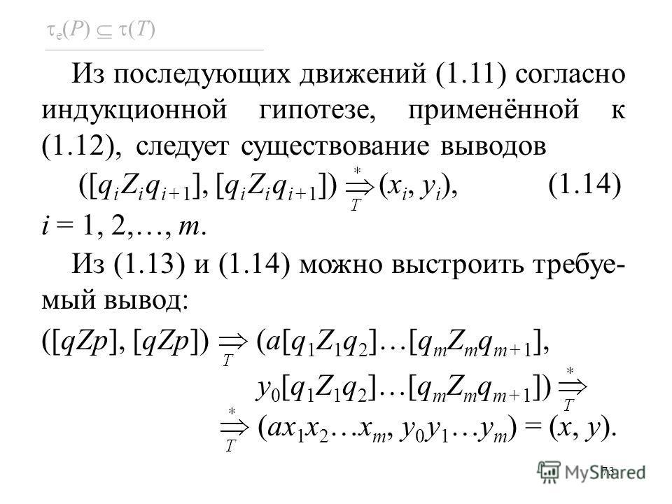 73 Из последующих движений (1.11) согласно индукционной гипотезе, применённой к (1.12), следует существование выводов ([q i Z i q i+1 ], [q i Z i q i+1 ]) (x i, y i ), (1.14) i = 1, 2,…, m. Из (1.13) и (1.14) можно выстроить требуе- мый вывод: ([qZp]