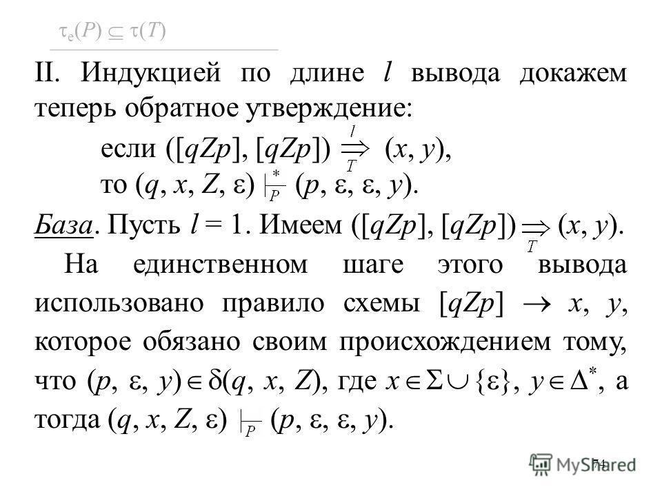 74 e (P) (T) II. Индукцией по длине l вывода докажем теперь обратное утверждение: если ([qZp], [qZp]) (x, y), то (q, x, Z, ) (p,,, y). База. Пусть l = 1. Имеем ([qZp], [qZp]) (x, y). На единственном шаге этого вывода использовано правило схемы [qZp]