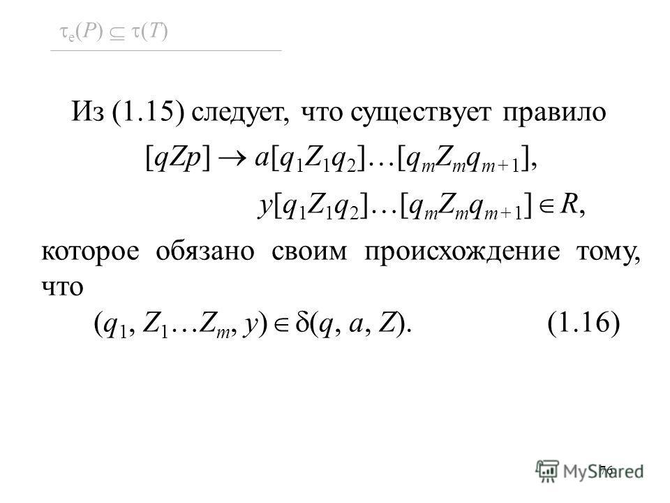 76 Из (1.15) следует, что существует правило [qZp] a[q 1 Z 1 q 2 ]…[q m Z m q m+1 ], y[q 1 Z 1 q 2 ]…[q m Z m q m+1 ] R, которое обязано своим происхождение тому, что (q 1, Z 1 …Z m, y) (q, a, Z). (1.16) e (P) (T)