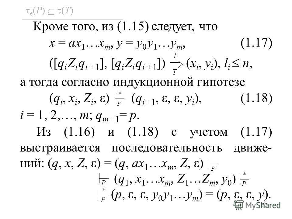 77 e (P) (T) Кроме того, из (1.15) следует, что x = ax 1 …x m, y = y 0 y 1 …y m, (1.17) ([q i Z i q i +1 ], [q i Z i q i +1 ]) (x i, y i ), l i n, а тогда согласно индукционной гипотезе (q i, x i, Z i, ) (q i+1,,, y i ), (1.18) i = 1, 2,…, m; q m+1 =