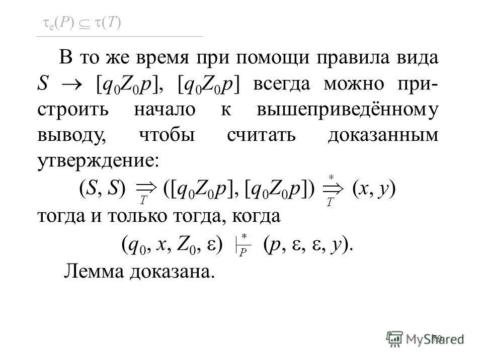 79 e (P) (T) В то же время при помощи правила вида S [q 0 Z 0 p], [q 0 Z 0 p] всегда можно при- строить начало к вышеприведённому выводу, чтобы считать доказанным утверждение: (S, S) ([q 0 Z 0 p], [q 0 Z 0 p]) (x, y) тогда и только тогда, когда (q 0,