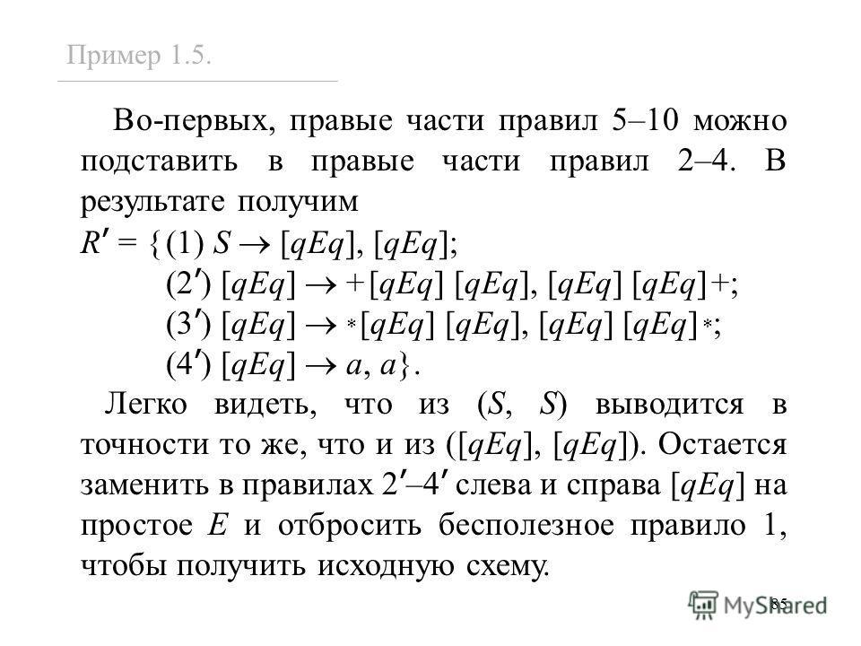 85 Во-первых, правые части правил 5–10 можно подставить в правые части правил 2–4. В результате получим R = {(1) S [qEq], [qEq]; (2 ) [qEq] +[qEq] [qEq], [qEq] [qEq]+; (3 ) [qEq] * [qEq] [qEq], [qEq] [qEq] * ; (4 ) [qEq] a, a}. Легко видеть, что из (