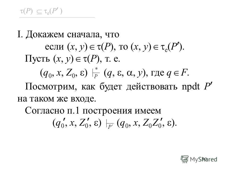 90 (P) e (P ) I. Докажем сначала, что если (x, y) (P), то (x, y) e (P ). Пусть (x, y) (P), т. е. (q 0, x, Z 0, ) (q,,, y), где q F. Посмотрим, как будет действовать npdt P на таком же входе. Согласно п.1 построения имеем (q 0, x, Z 0, ) (q 0, x, Z 0