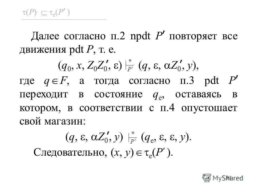 91 Далее согласно п.2 npdt P повторяет все движения pdt P, т. е. (q 0, x, Z 0 Z 0, ) (q,, Z 0, y), где q F, а тогда согласно п.3 pdt P переходит в состояние q e, оставаясь в котором, в соответствии с п.4 опустошает свой магазин: (q,, Z 0, y) (q e,,,