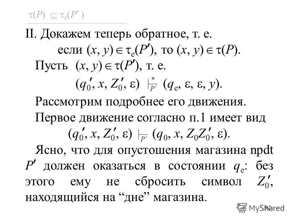 92 (P) e (P ) II. Докажем теперь обратное, т. е. если (x, y) e (P ), то (x, y) (P). Пусть (x, y) (P ), т. е. (q 0, x, Z 0, ) (q e,,, y). Рассмотрим подробнее его движения. Первое движение согласно п.1 имеет вид (q 0, x, Z 0, ) (q 0, x, Z 0 Z 0, ). Яс