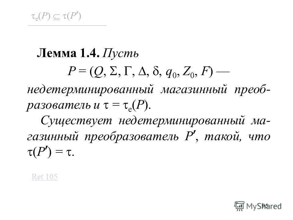 95 Лемма 1.4. Пусть P = (Q,,,,, q 0, Z 0, F) недетерминированный магазинный преоб- разователь и = e (P). Существует недетерминированный ма- газинный преобразователь P, такой, что (P ) =. e (P) (P ) Ret 105