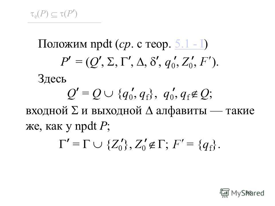 98 e (P) (P ) Положим npdt (ср. с теор. 5.1 - I)5.1 - I P = (Q,,,,, q 0, Z 0, ). Здесь Q = Q {q 0, q f }, q 0, q f Q; входной и выходной алфавиты такие же, как у npdt P; = {Z 0 }, Z 0 ; = {q f }.