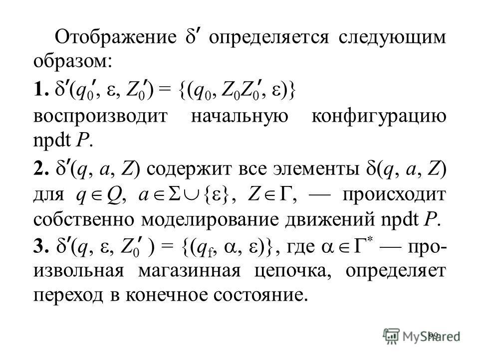 99 Отображение определяется следующим образом: 1. (q 0,, Z 0 ) = {(q 0, Z 0 Z 0, )} воспроизводит начальную конфигурацию npdt P. 2. (q, a, Z) содержит все элементы (q, a, Z) для q Q, a { }, Z, происходит собственно моделирование движений npdt P. 3. (