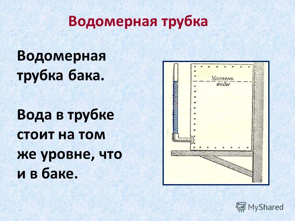 Водомерная трубка бака. Вода в трубке стоит на том же уровне, что и в баке. Водомерная трубка