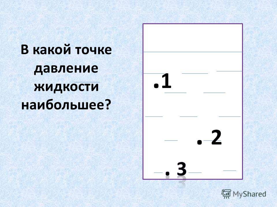 В какой точке давление жидкости наибольшее?.1.1. 2